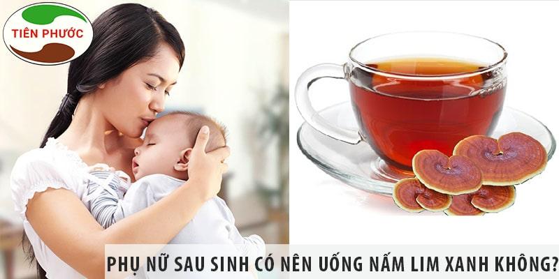 Phụ Nữ Sau Sinh Có Nên Uống Nấm Lim Xanh Không?
